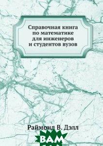 Купить Справочная книга по математике для инженеров и студентов вузов, Книга по Требованию, Раймонд В. Дэлл, 978-5-458-42973-3
