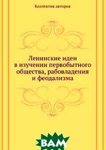 Купить Ленинские идеи в изучении первобытного общества, рабовладения и феодализма, ЁЁ Медиа, 978-5-458-41723-5