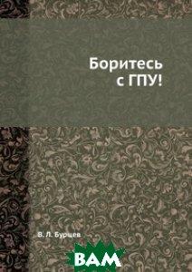 Купить Боритесь с ГПУ!, ЁЁ Медиа, В. Л. Бурцев, 978-5-458-41491-3