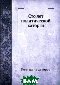 Купить Сто лет политической каторги, ЁЁ Медиа, 978-5-458-40655-0