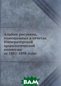 Купить Альбом рисунков, помещенных в отчетах Императорской археологической комиссии за 1882-1898 годы, ЁЁ Медиа, 978-5-458-40296-5
