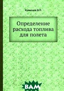 Купить Определение расхода топлива для полета, ЁЁ Медиа, Кузнецов В.П., 978-5-458-37400-2