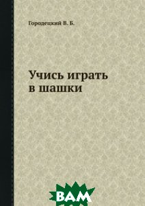 Купить Учись играть в шашки, Книга по Требованию, В.Б. Городецкий, 978-5-458-35925-2