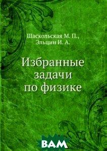 Купить Избранные задачи по физике, ЁЁ Медиа, Шаскольская М. П., 978-5-458-36342-6