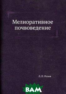 Купить Мелиоративное почвоведение, ЁЁ Медиа, Л. П. Розов, 978-5-458-34773-0