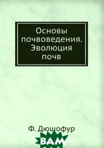 Купить Основы почвоведения. Эволюция почв, ЁЁ Медиа, Ф. Дюшофур, 978-5-458-34767-9