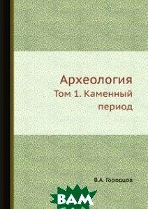 Купить Археология, ЁЁ Медиа, В.А. Городцов, 978-5-458-34713-6