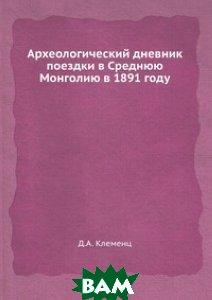 Купить Археологический дневник поездки в Среднюю Монголию в 1891 году, ЁЁ Медиа, Д.А. Клеменц, 978-5-458-34582-8