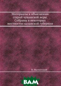 Материалы к объяснению старой чувашской веры. Собраны в некоторых местностях казанской губернии