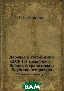 Деревья и кустарники СССР 1-7 тома(том 4 - Бобовые, гранатовые)