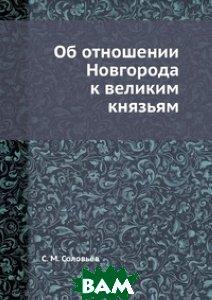 Купить Об отношении Новгорода к великим князьям, ЁЁ Медиа, С. М. Соловьёв, 978-5-458-31089-5