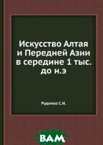 Купить Искусство Алтая и Передней Азии в середине 1 тыс. до н.э, ЁЁ Медиа, Руденко С.И., 978-5-458-30896-0