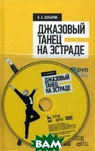 Купить Джазовый танец на эстраде. Учебное пособие (+ DVD), Лань, Шубарин Владимир Александрович, 978-5-8114-1284-6
