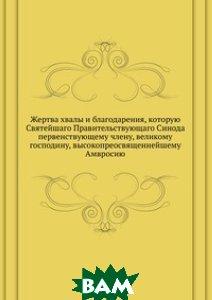 Купить Жертва хвалы и благодарения, которую Святейшаго Правительствующаго Синода первенствующему члену, великому господину, высокопреосвященнейшему Амвросию, Книга по Требованию, 978-5-458-08474-1
