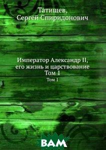 Купить Император Александр II, его жизнь и царствование., Книга по Требованию, Татищев, 978-5-458-08472-7