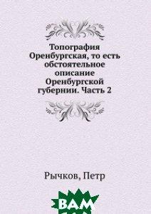 Купить Топография Оренбургская, то есть обстоятельное описание Оренбургской губернии. Часть 2, Книга по Требованию, Рычков, 978-5-458-08449-9