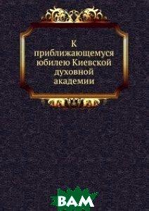Купить К приближающемуся юбилею Киевской духовной академии, Книга по Требованию, 978-5-458-08447-5