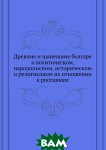 Купить Древние и нынешние болгаре в политическом, народописном, историческом и религиозном их отношении к россиянам, Книга по Требованию, 978-5-458-13798-0