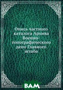 Купить Опись частного каталога Архива Военно-топографического депо Главного штаба, Книга по Требованию, 978-5-458-16281-4