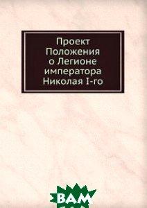 Купить Проект Положения о Легионе императора Николая I-го, Книга по Требованию, 978-5-458-07618-0