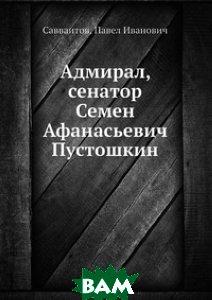 Купить Адмирал, сенатор Семен Афанасьевич Пустошкин, Книга по Требованию, Савваитов, 978-5-458-16246-3