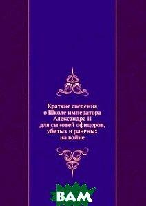 Купить Краткие сведения о Школе императора Александра II для сыновей офицеров, убитых и раненых на войне, Книга по Требованию, 978-5-458-10352-7
