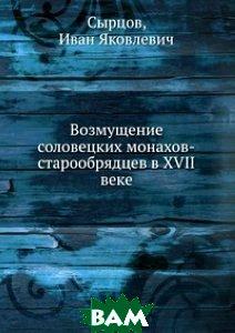 Купить Возмущение соловецких монахов-старообрядцев в XVII веке, Книга по Требованию, Сырцов, 978-5-458-15907-4