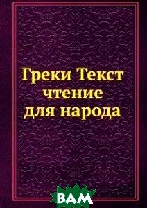 Купить Греки Текст чтение для народа, Книга по Требованию, 978-5-458-13050-9