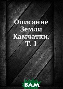 Купить Описание Земли Камчатки. Т. 1, Книга по Требованию, 978-5-458-12708-0