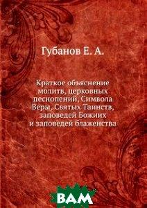 Краткое объяснение молитв, церковных песнопений, Символа Веры, Святых Таинств, заповедей Божиих и заповедей блаженства