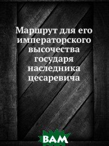 Купить Маршрут для его императорского высочества государя наследника цесаревича, Книга по Требованию, Коллектив авторов, 978-5-458-12978-7