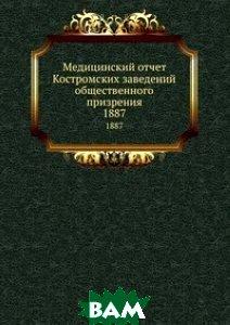 Купить Медицинский отчет Костромских заведений общественного призрения, Книга по Требованию, 978-5-458-12930-5