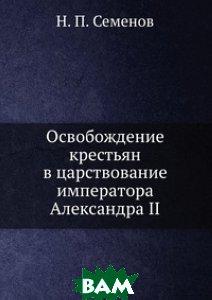 Купить Освобождение крестьян в царствование императора Александра II, Книга по Требованию, Н. П. Семенов, 978-5-458-12921-3