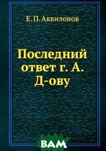Купить Последний ответ г. А. Д-ову, Книга по Требованию, Е. П. Аквилонов, 978-5-458-06926-7