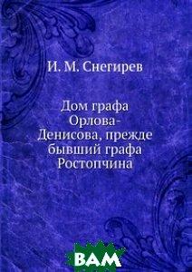 Купить Дом графа Орлова-Денисова, прежде бывший графа Ростопчина, Книга по Требованию, Снегирев И.М., 978-5-458-12608-3