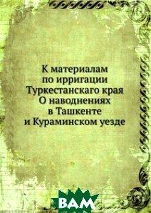 К материалам по ирригации Туркестанскаго края О наводнениях в Ташкенте и Кураминском уезде