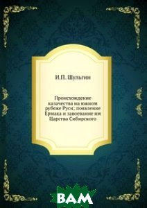 Происхождение казачества на южном рубеже Руси; появление Ермака и завоевание им Царства Сибирского