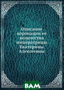Купить Описание коронации ее величества императрицы Екатерины Алексеевны, Книга по Требованию, 978-5-458-06709-6