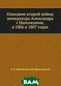 Купить Описание второй войны императора Александра с Наполеоном, в 1806 и 1807 годах, Книга по Требованию, А. И. Михайловский-Данилевский, 978-5-458-12436-2