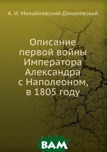 Купить Описание первой войны Императора Александра с Наполеоном, в 1805 году, Книга по Требованию, А. И. Михайловский-Данилевский, 978-5-458-12434-8
