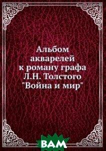 Альбом акварелей к роману графа Л.Н. Толстого Война и мир, Книга по Требованию, 978-5-458-15314-0  - купить со скидкой