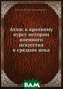 Купить Атлас к краткому курсу истории военного искусства в средние века, Книга по Требованию, Гейсман Платон Александрович, 978-5-458-05526-0