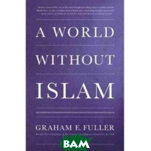 Купить A World without Islam, Hachette Book Group, Fuller Graham E., 978-0-316-20106-3