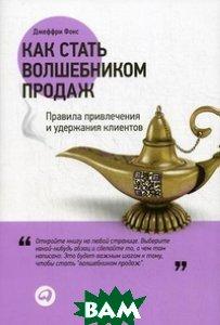 Купить Как стать волшебником продаж. Правила привлечения и удержания клиентов, Альпина Паблишер, Фокс Джеффри Дж., 9785961461275