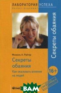 Купить Секреты обаяния. Как оказывать влияние на людей, Омега-Л, Райтер Михаэль А., 978-5-370-02858-8