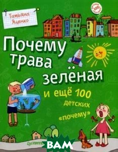 Купить Почему трава зеленая и еще 100 детских почему, ПИТЕР, Яценко Татьяна Александровна, 978-5-00116-162-2