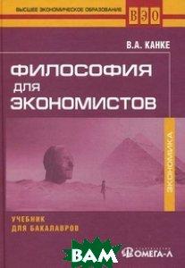 Купить Философия для экономистов. Учебник для бакалавров, Омега-Л, Канке Виктор Андреевич, 978-5-370-02936-3