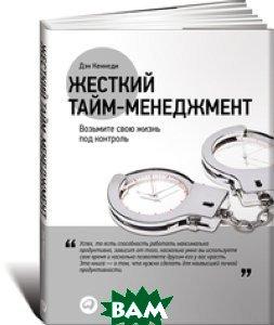 Купить Жесткий тайм-менеджмент. Возьмите свою жизнь под контроль, Альпина Паблишер, Кеннеди Д., 978-5-9614-5686-8