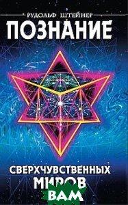 Купить Познание сверхчувственных миров, Амрита-Русь, Штейнер Рудольф, 978-5-94355-558-9