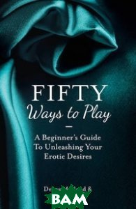 Fifty Ways to Play: A Beginner`s Guide to Unleashing your Erotic Desires